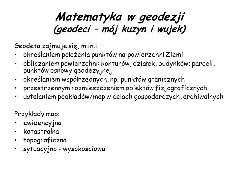 Matematyka w geodezji (geodeci – mój kuzyn i wujek) Geodeta zajmuje się, m.in.: określaniem położenia punktów na powierzchni Ziemi obliczaniem powierz
