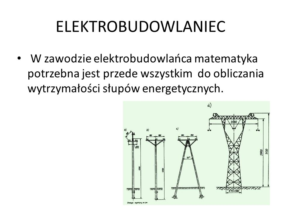 ELEKTROBUDOWLANIEC W zawodzie elektrobudowlańca matematyka potrzebna jest przede wszystkim do obliczania wytrzymałości słupów energetycznych.