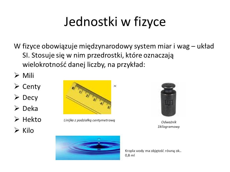 Jednostki w fizyce W fizyce obowiązuje międzynarodowy system miar i wag – układ SI. Stosuje się w nim przedrostki, które oznaczają wielokrotność danej