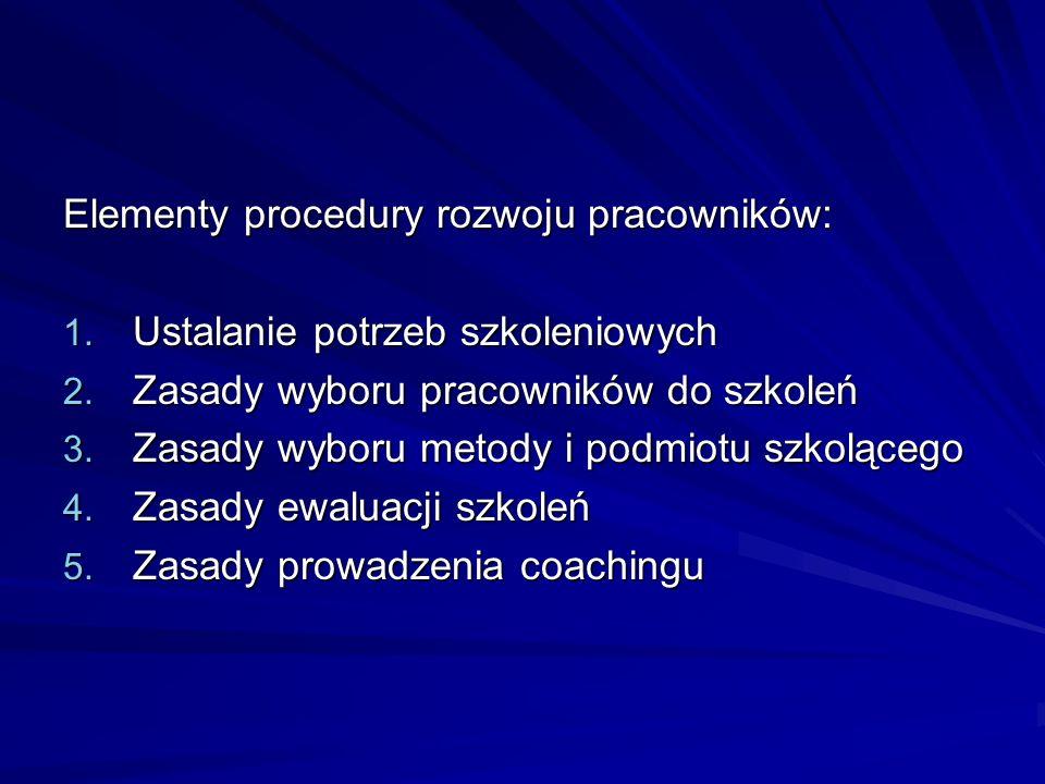 Elementy procedury rozwoju pracowników: 1. Ustalanie potrzeb szkoleniowych 2. Zasady wyboru pracowników do szkoleń 3. Zasady wyboru metody i podmiotu