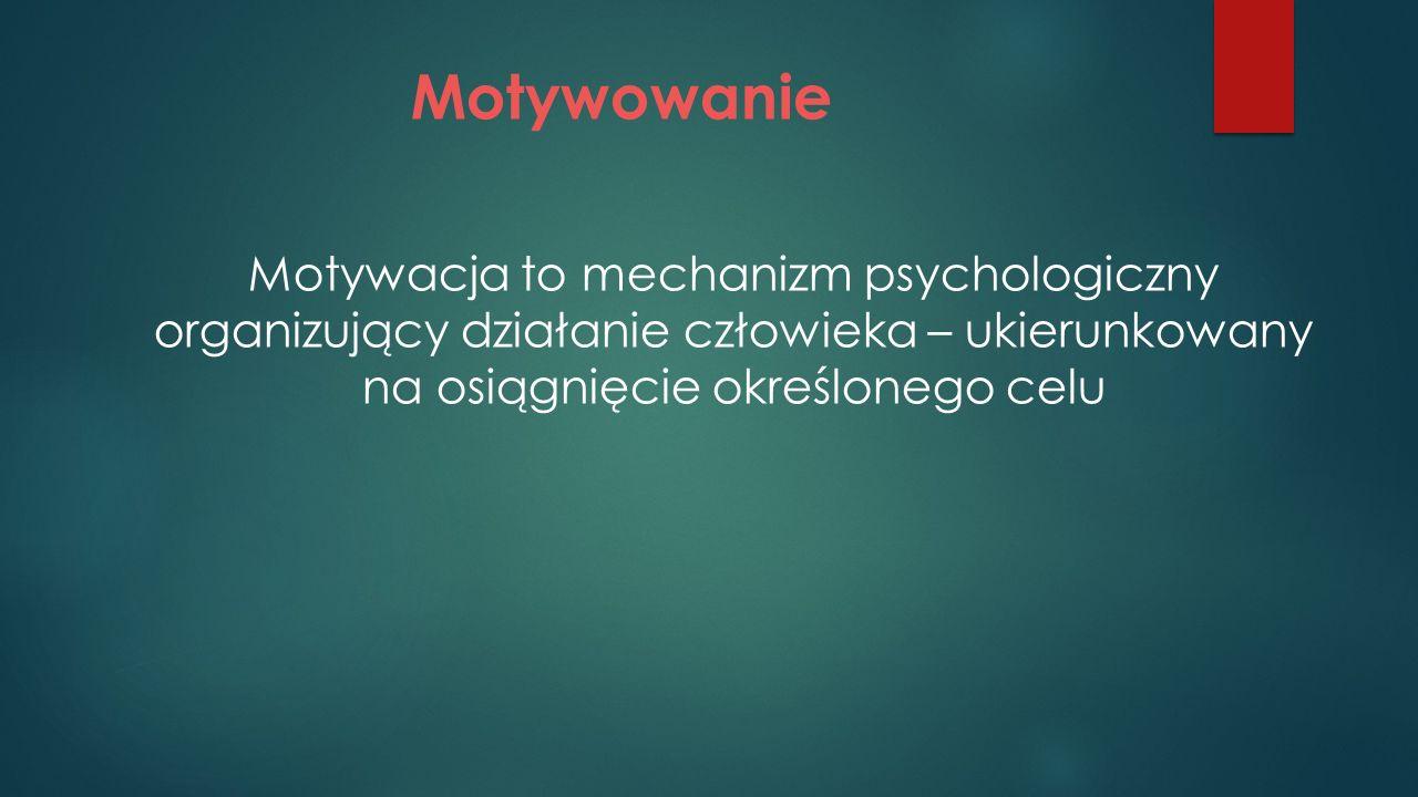 Motywowanie Motywacja to mechanizm psychologiczny organizujący działanie człowieka – ukierunkowany na osiągnięcie określonego celu