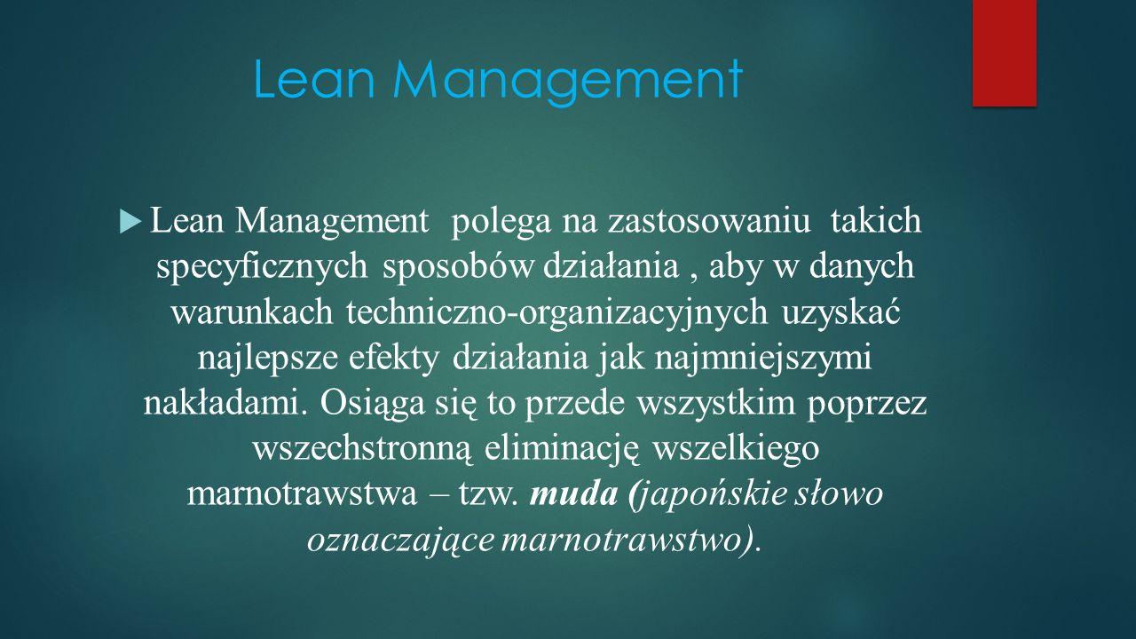 Lean Management  Lean Management polega na zastosowaniu takich specyficznych sposobów działania, aby w danych warunkach techniczno-organizacyjnych uzyskać najlepsze efekty działania jak najmniejszymi nakładami.