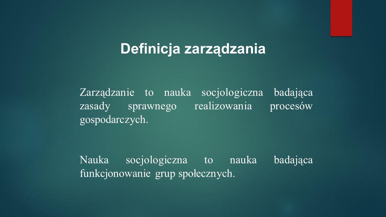 Zarządzanie to nauka socjologiczna badająca zasady sprawnego realizowania procesów gospodarczych.