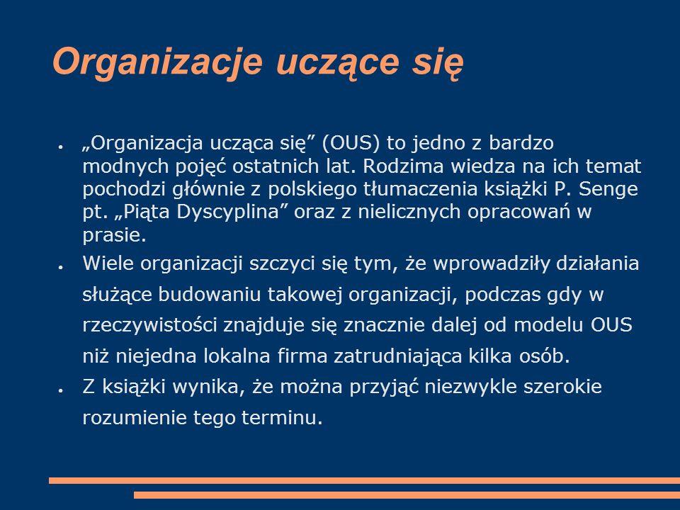 """● """"Organizacja ucząca się"""" (OUS) to jedno z bardzo modnych pojęć ostatnich lat. Rodzima wiedza na ich temat pochodzi głównie z polskiego tłumaczenia k"""