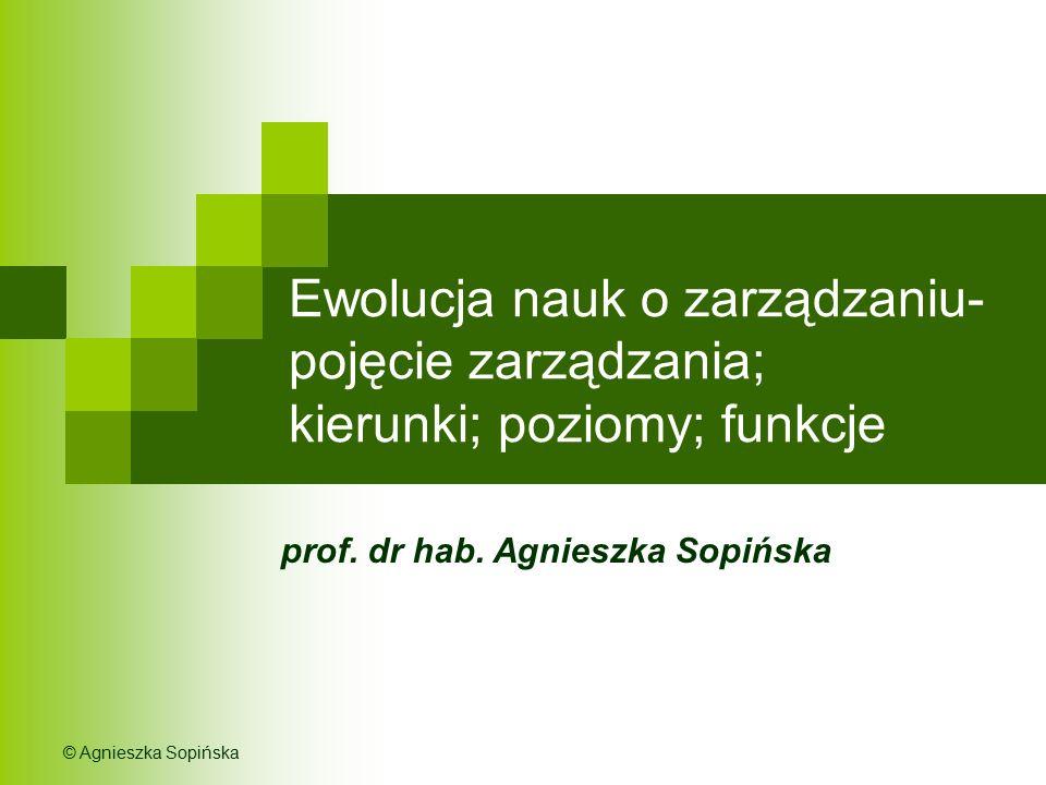 Ewolucja nauk o zarządzaniu- pojęcie zarządzania; kierunki; poziomy; funkcje prof. dr hab. Agnieszka Sopińska © Agnieszka Sopińska