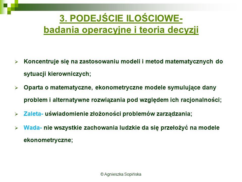 © Agnieszka Sopińska 3. PODEJŚCIE ILOŚCIOWE- badania operacyjne i teoria decyzji  Koncentruje się na zastosowaniu modeli i metod matematycznych do sy