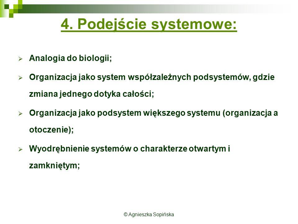 © Agnieszka Sopińska 4. Podejście systemowe:  Analogia do biologii;  Organizacja jako system współzależnych podsystemów, gdzie zmiana jednego dotyka