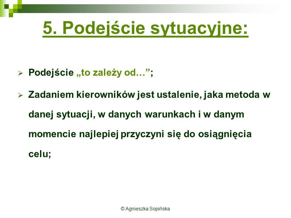 """© Agnieszka Sopińska 5. Podejście sytuacyjne:  Podejście """"to zależy od…"""";  Zadaniem kierowników jest ustalenie, jaka metoda w danej sytuacji, w dany"""