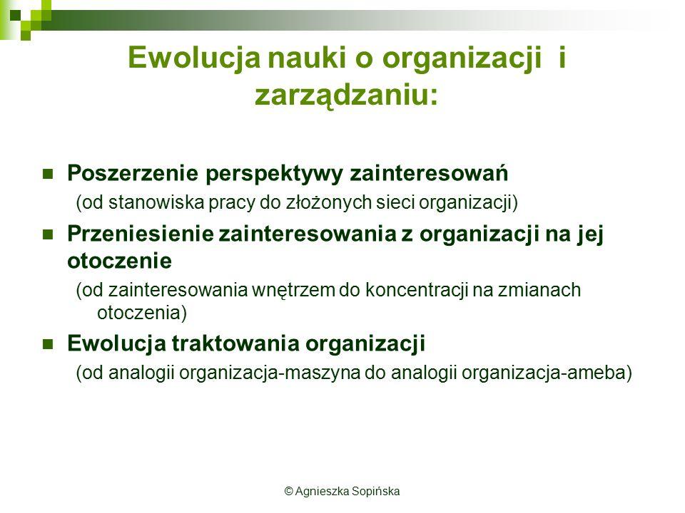 Ewolucja nauki o organizacji i zarządzaniu: Poszerzenie perspektywy zainteresowań (od stanowiska pracy do złożonych sieci organizacji) Przeniesienie zainteresowania z organizacji na jej otoczenie (od zainteresowania wnętrzem do koncentracji na zmianach otoczenia) Ewolucja traktowania organizacji (od analogii organizacja-maszyna do analogii organizacja-ameba)
