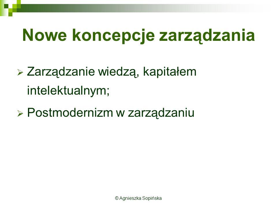 © Agnieszka Sopińska Nowe koncepcje zarządzania  Zarządzanie wiedzą, kapitałem intelektualnym;  Postmodernizm w zarządzaniu