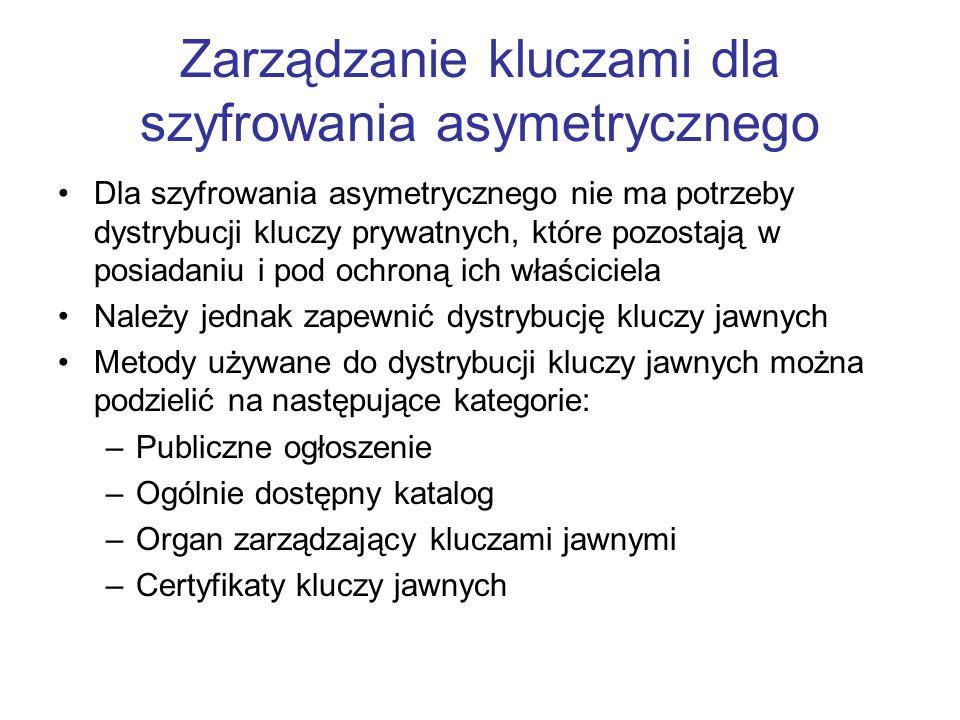 Zarządzanie kluczami dla szyfrowania asymetrycznego Dla szyfrowania asymetrycznego nie ma potrzeby dystrybucji kluczy prywatnych, które pozostają w posiadaniu i pod ochroną ich właściciela Należy jednak zapewnić dystrybucję kluczy jawnych Metody używane do dystrybucji kluczy jawnych można podzielić na następujące kategorie: –Publiczne ogłoszenie –Ogólnie dostępny katalog –Organ zarządzający kluczami jawnymi –Certyfikaty kluczy jawnych