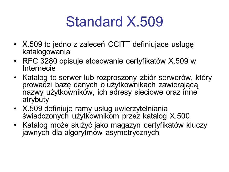 Standard X.509 X.509 to jedno z zaleceń CCITT definiujące usługę katalogowania RFC 3280 opisuje stosowanie certyfikatów X.509 w Internecie Katalog to serwer lub rozproszony zbiór serwerów, który prowadzi bazę danych o użytkownikach zawierającą nazwy użytkowników, ich adresy sieciowe oraz inne atrybuty X.509 definiuje ramy usług uwierzytelniania świadczonych użytkownikom przez katalog X.500 Katalog może służyć jako magazyn certyfikatów kluczy jawnych dla algorytmów asymetrycznych