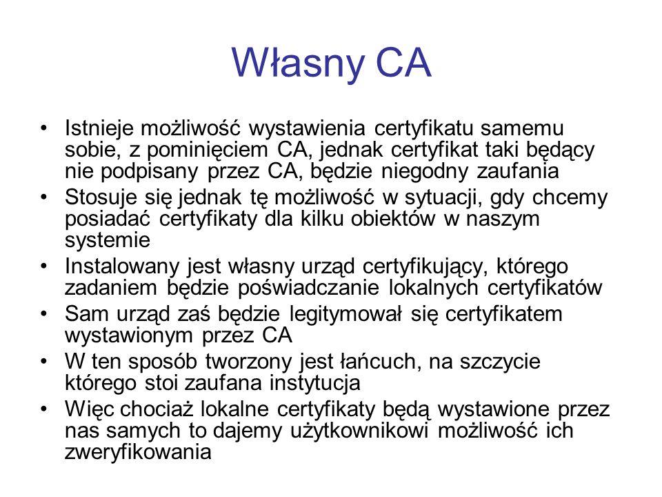 Własny CA Istnieje możliwość wystawienia certyfikatu samemu sobie, z pominięciem CA, jednak certyfikat taki będący nie podpisany przez CA, będzie niegodny zaufania Stosuje się jednak tę możliwość w sytuacji, gdy chcemy posiadać certyfikaty dla kilku obiektów w naszym systemie Instalowany jest własny urząd certyfikujący, którego zadaniem będzie poświadczanie lokalnych certyfikatów Sam urząd zaś będzie legitymował się certyfikatem wystawionym przez CA W ten sposób tworzony jest łańcuch, na szczycie którego stoi zaufana instytucja Więc chociaż lokalne certyfikaty będą wystawione przez nas samych to dajemy użytkownikowi możliwość ich zweryfikowania