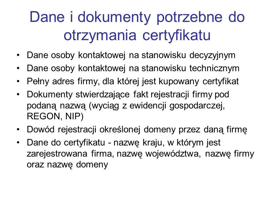 Dane i dokumenty potrzebne do otrzymania certyfikatu Dane osoby kontaktowej na stanowisku decyzyjnym Dane osoby kontaktowej na stanowisku technicznym Pełny adres firmy, dla której jest kupowany certyfikat Dokumenty stwierdzające fakt rejestracji firmy pod podaną nazwą (wyciąg z ewidencji gospodarczej, REGON, NIP) Dowód rejestracji określonej domeny przez daną firmę Dane do certyfikatu - nazwę kraju, w którym jest zarejestrowana firma, nazwę województwa, nazwę firmy oraz nazwę domeny