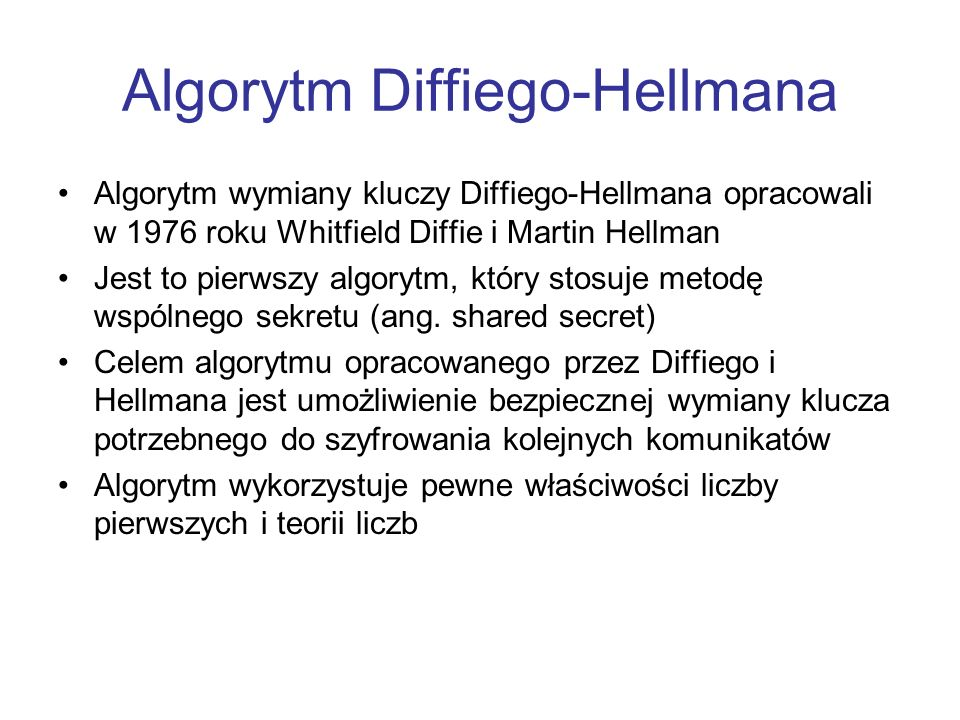 Algorytm Diffiego-Hellmana Algorytm wymiany kluczy Diffiego-Hellmana opracowali w 1976 roku Whitfield Diffie i Martin Hellman Jest to pierwszy algorytm, który stosuje metodę wspólnego sekretu (ang.