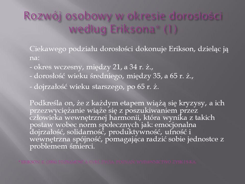 Ciekawego podziału dorosłości dokonuje Erikson, dzieląc ją na: - okres wczesny, między 21, a 34 r.