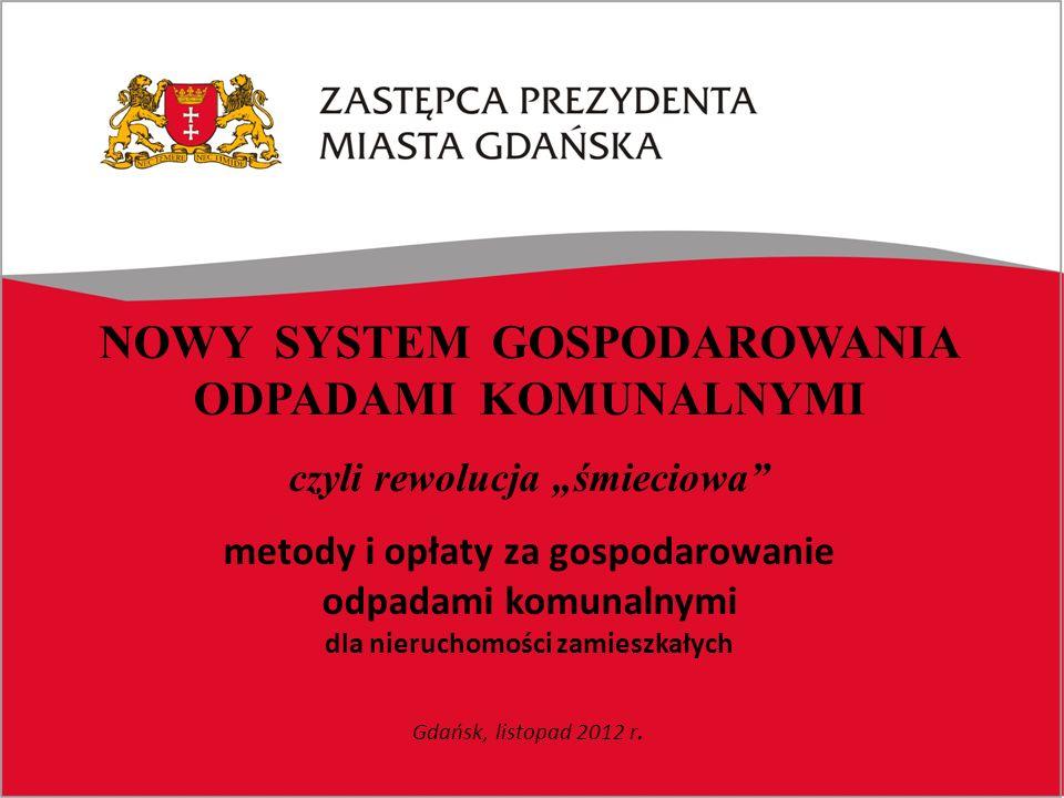 """NOWY SYSTEM GOSPODAROWANIA ODPADAMI KOMUNALNYMI czyli rewolucja """"śmieciowa metody i opłaty za gospodarowanie odpadami komunalnymi dla nieruchomości zamieszkałych Gdańsk, listopad 2012 r."""