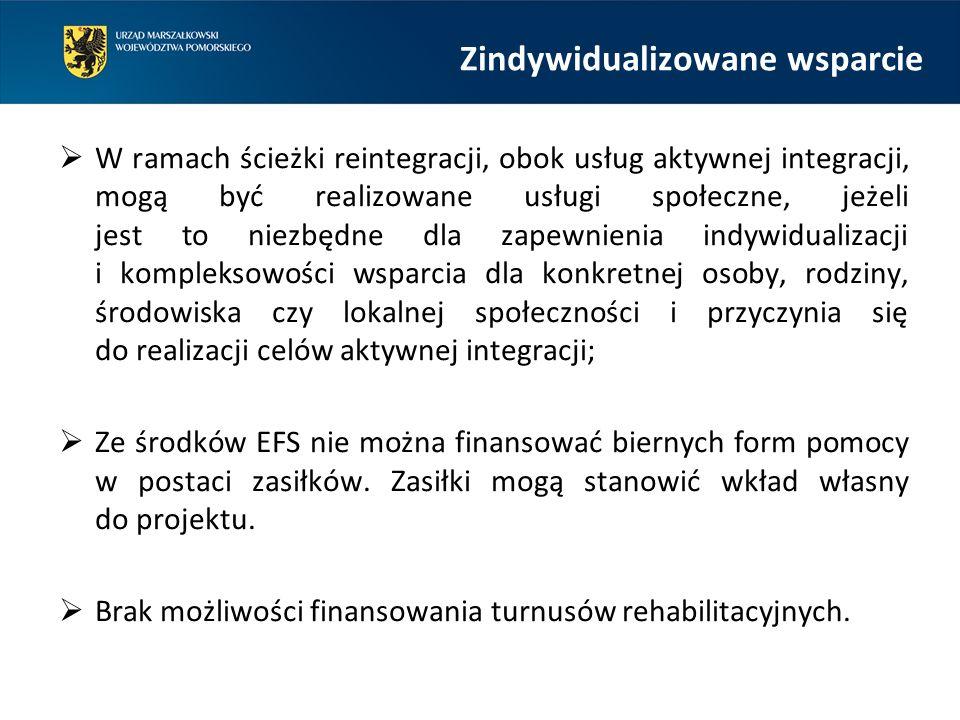 Zindywidualizowane wsparcie  W ramach ścieżki reintegracji, obok usług aktywnej integracji, mogą być realizowane usługi społeczne, jeżeli jest to niezbędne dla zapewnienia indywidualizacji i kompleksowości wsparcia dla konkretnej osoby, rodziny, środowiska czy lokalnej społeczności i przyczynia się do realizacji celów aktywnej integracji;  Ze środków EFS nie można finansować biernych form pomocy w postaci zasiłków.