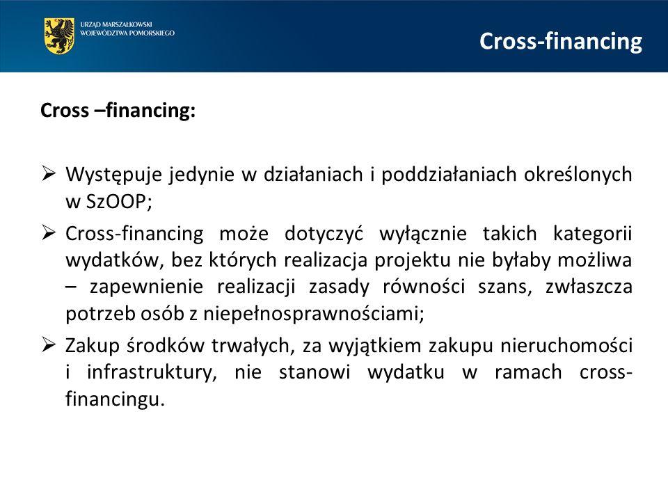 Cross-financing Cross –financing:  Występuje jedynie w działaniach i poddziałaniach określonych w SzOOP;  Cross-financing może dotyczyć wyłącznie takich kategorii wydatków, bez których realizacja projektu nie byłaby możliwa – zapewnienie realizacji zasady równości szans, zwłaszcza potrzeb osób z niepełnosprawnościami;  Zakup środków trwałych, za wyjątkiem zakupu nieruchomości i infrastruktury, nie stanowi wydatku w ramach cross- financingu.