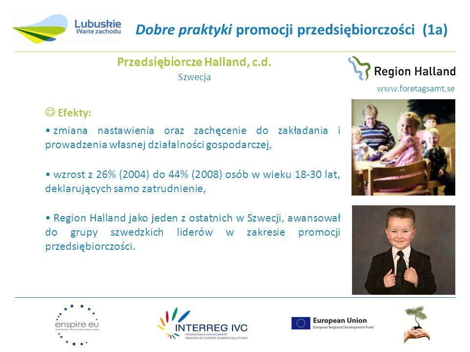 Dobre praktyki promocji przedsiębiorczości (1a) Efekty: zmiana nastawienia oraz zachęcenie do zakładania i prowadzenia własnej działalności gospodarczej, wzrost z 26% (2004) do 44% (2008) osób w wieku 18-30 lat, deklarujących samo zatrudnienie, Region Halland jako jeden z ostatnich w Szwecji, awansował do grupy szwedzkich liderów w zakresie promocji przedsiębiorczości.