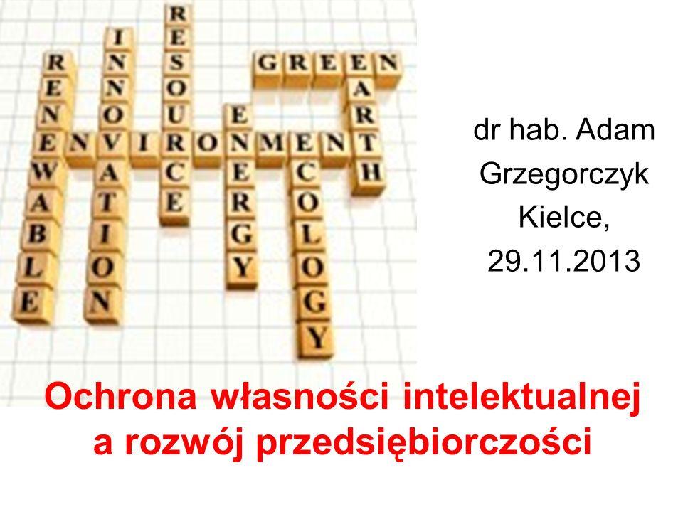 Ochrona własności intelektualnej a rozwój przedsiębiorczości dr hab. Adam Grzegorczyk Kielce, 29.11.2013