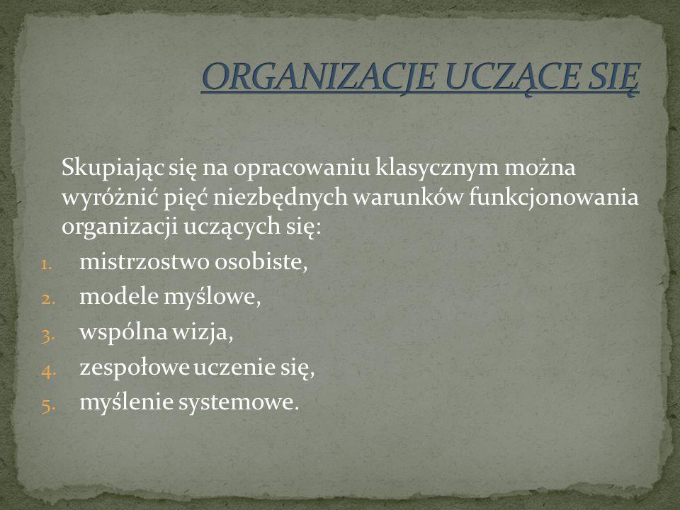 Skupiając się na opracowaniu klasycznym można wyróżnić pięć niezbędnych warunków funkcjonowania organizacji uczących się: 1.