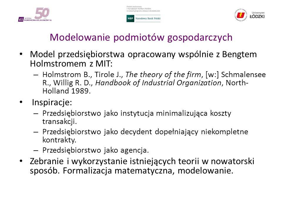 Modelowanie podmiotów gospodarczych Model przedsiębiorstwa opracowany wspólnie z Bengtem Holmstromem z MIT: – Holmstrom B., Tirole J., The theory of the firm, [w:] Schmalensee R., Willig R.
