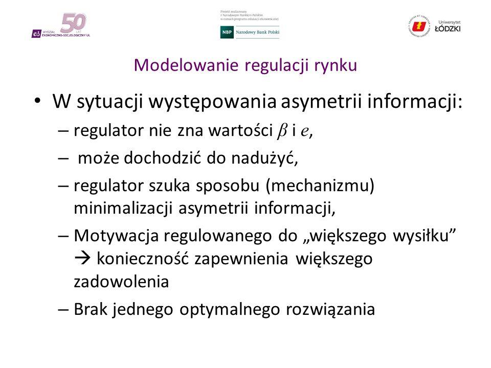 """Modelowanie regulacji rynku W sytuacji występowania asymetrii informacji: – regulator nie zna wartości β i e, – może dochodzić do nadużyć, – regulator szuka sposobu (mechanizmu) minimalizacji asymetrii informacji, – Motywacja regulowanego do """"większego wysiłku  konieczność zapewnienia większego zadowolenia – Brak jednego optymalnego rozwiązania"""