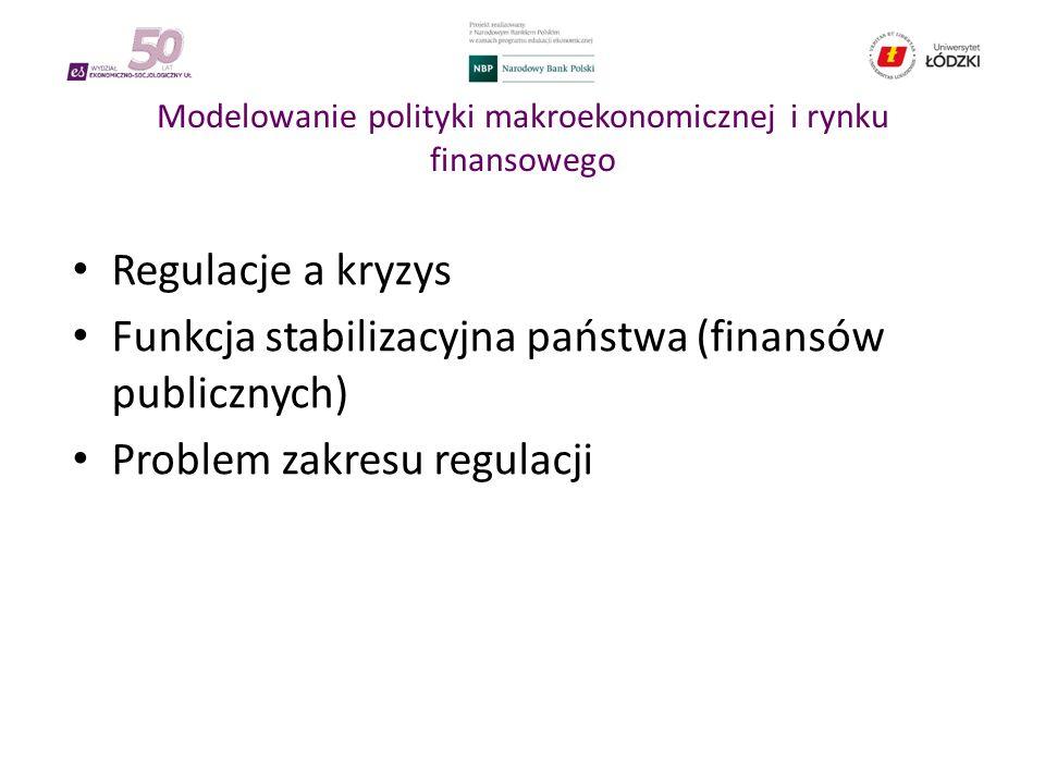 Modelowanie polityki makroekonomicznej i rynku finansowego Regulacje a kryzys Funkcja stabilizacyjna państwa (finansów publicznych) Problem zakresu regulacji