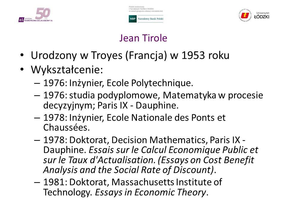 Jean Tirole Urodzony w Troyes (Francja) w 1953 roku Wykształcenie: – 1976: Inżynier, Ecole Polytechnique.