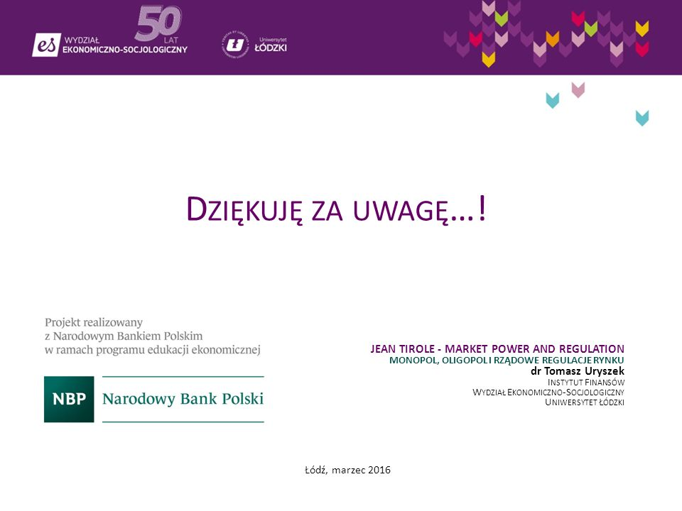 D ZIĘKUJĘ ZA UWAGĘ …! JEAN TIROLE - MARKET POWER AND REGULATION MONOPOL, OLIGOPOL I RZĄDOWE REGULACJE RYNKU dr Tomasz Uryszek I NSTYTUT F INANSÓW W YD