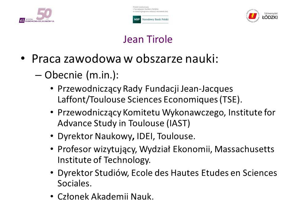 Jean Tirole Praca zawodowa w obszarze nauki: – Obecnie (m.in.): Przewodniczący Rady Fundacji Jean-Jacques Laffont/Toulouse Sciences Economiques (TSE).
