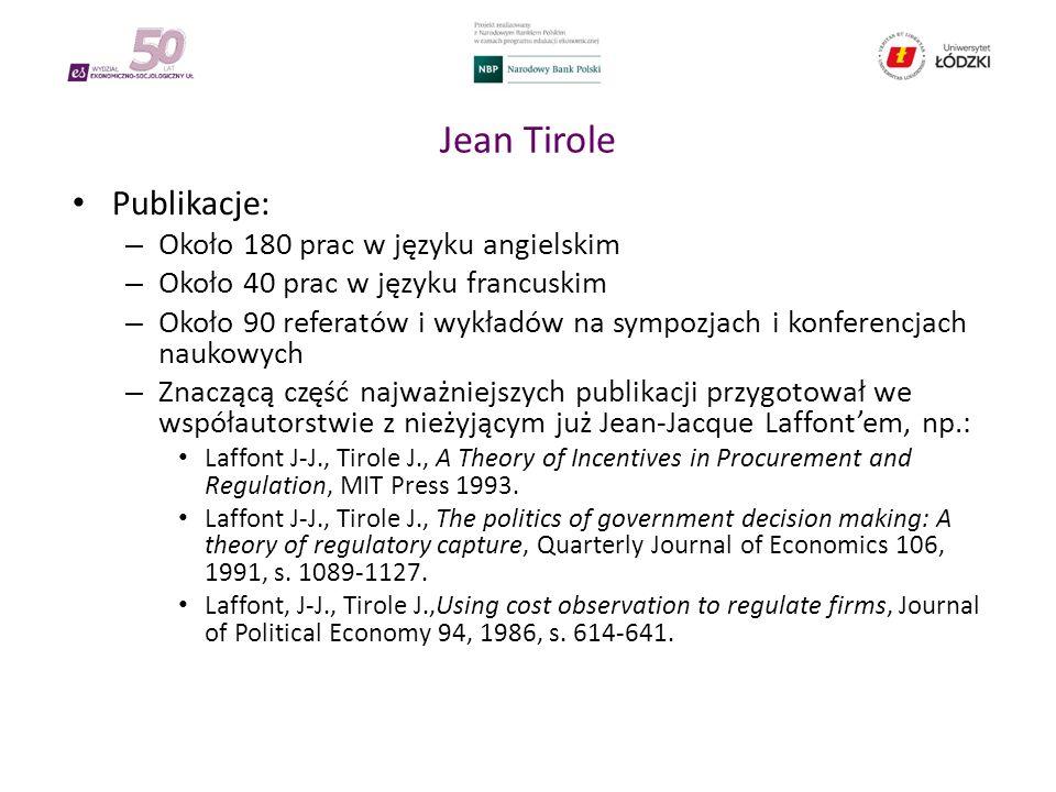 Jean Tirole Publikacje: – Około 180 prac w języku angielskim – Około 40 prac w języku francuskim – Około 90 referatów i wykładów na sympozjach i konferencjach naukowych – Znaczącą część najważniejszych publikacji przygotował we współautorstwie z nieżyjącym już Jean-Jacque Laffont'em, np.: Laffont J-J., Tirole J., A Theory of Incentives in Procurement and Regulation, MIT Press 1993.
