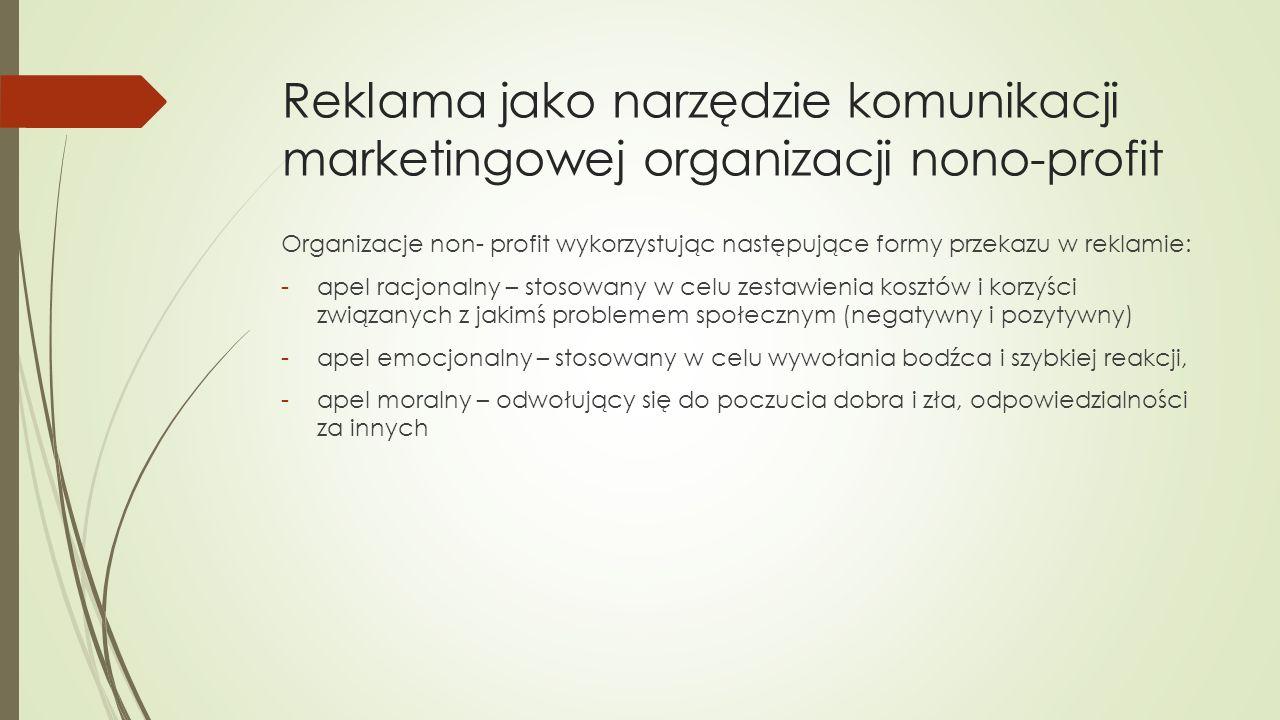 Reklama jako narzędzie komunikacji marketingowej organizacji nono-profit Organizacje non- profit wykorzystując następujące formy przekazu w reklamie: -apel racjonalny – stosowany w celu zestawienia kosztów i korzyści związanych z jakimś problemem społecznym (negatywny i pozytywny) -apel emocjonalny – stosowany w celu wywołania bodźca i szybkiej reakcji, -apel moralny – odwołujący się do poczucia dobra i zła, odpowiedzialności za innych