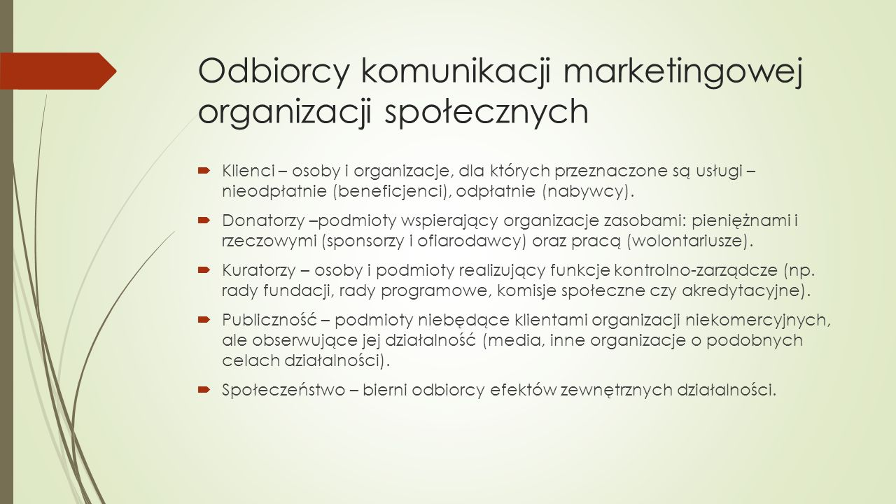 Odbiorcy komunikacji marketingowej organizacji społecznych  Klienci – osoby i organizacje, dla których przeznaczone są usługi – nieodpłatnie (beneficjenci), odpłatnie (nabywcy).