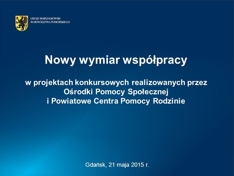 Gdańsk, 21 maja 2015 r. Nowy wymiar współpracy w projektach konkursowych realizowanych przez Ośrodki Pomocy Społecznej i Powiatowe Centra Pomocy Rodzi