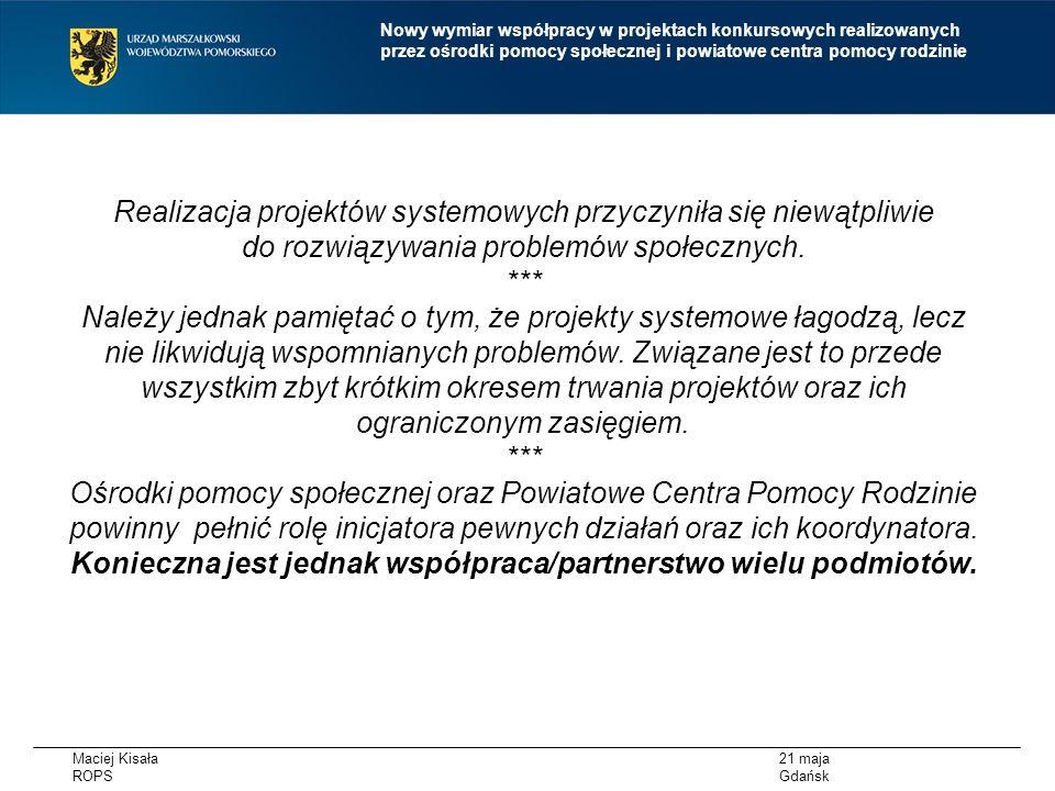 Maciej Kisała ROPS 21 maja Gdańsk Nowy wymiar współpracy w projektach konkursowych realizowanych przez ośrodki pomocy społecznej i powiatowe centra pomocy rodzinie POMORSKI MODEL PRZEDSIEBIORCZOŚCI SPOŁECZNEJ KONFERENCJA ROPS 8 CZERWCA ZAPRASZAMY Inicjowanie współpracy jednostek systemu pomocy społecznej, podmiotów ekonomii społecznej o charakterze reintegracyjnym, OWES w celu zwiększenia synergii działań podejmowanych przez te podmioty w procesie aktywizacji osób zagrożonych ubóstwem lub wykluczeniem społecznym i wzrostu zatrudnienia w sektorze ekonomii społecznej, przy zapewnieniu ciągłości procesu reintegracyjnego, a także współpracy ww.