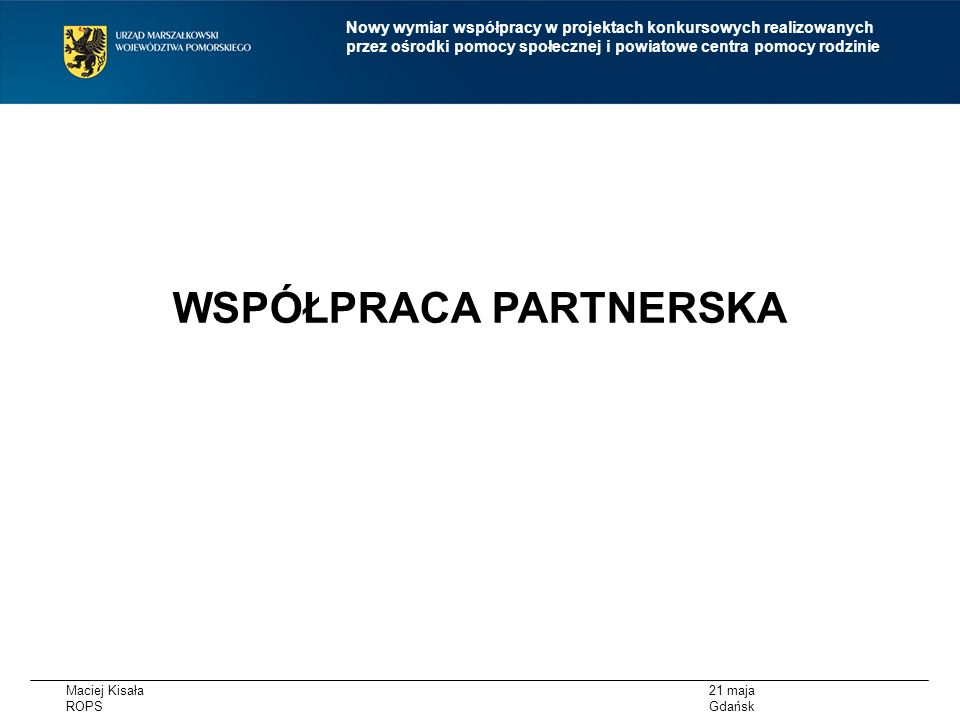 Maciej Kisała ROPS 21 maja Gdańsk Nowy wymiar współpracy w projektach konkursowych realizowanych przez ośrodki pomocy społecznej i powiatowe centra pomocy rodzinie W ramach RPO WP DZIAŁANIE 6.1.