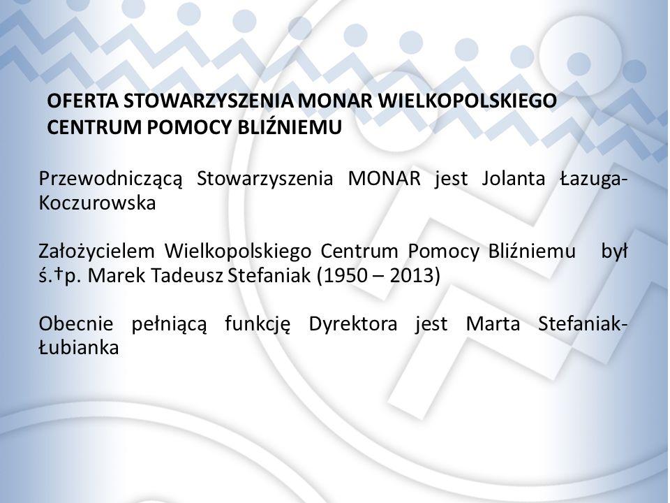 OFERTA STOWARZYSZENIA MONAR WIELKOPOLSKIEGO CENTRUM POMOCY BLIŹNIEMU Przewodniczącą Stowarzyszenia MONAR jest Jolanta Łazuga- Koczurowska Założycielem Wielkopolskiego Centrum Pomocy Bliźniemu był ś.†p.