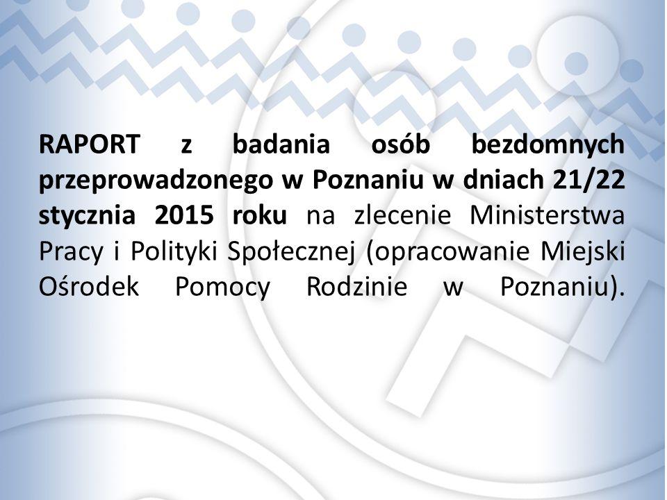 RAPORT z badania osób bezdomnych przeprowadzonego w Poznaniu w dniach 21/22 stycznia 2015 roku na zlecenie Ministerstwa Pracy i Polityki Społecznej (opracowanie Miejski Ośrodek Pomocy Rodzinie w Poznaniu).