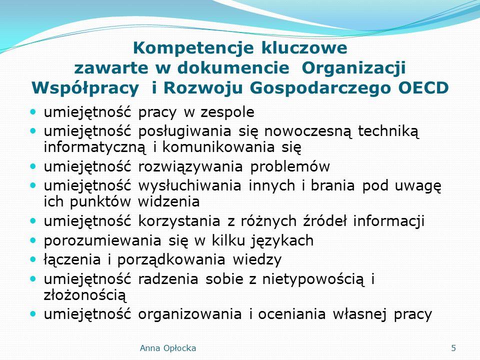 Kompetencje kluczowe zawarte w dokumencie Organizacji Współpracy i Rozwoju Gospodarczego OECD umiejętność pracy w zespole umiejętność posługiwania się nowoczesną techniką informatyczną i komunikowania się umiejętność rozwiązywania problemów umiejętność wysłuchiwania innych i brania pod uwagę ich punktów widzenia umiejętność korzystania z różnych źródeł informacji porozumiewania się w kilku językach łączenia i porządkowania wiedzy umiejętność radzenia sobie z nietypowością i złożonością umiejętność organizowania i oceniania własnej pracy 5Anna Opłocka