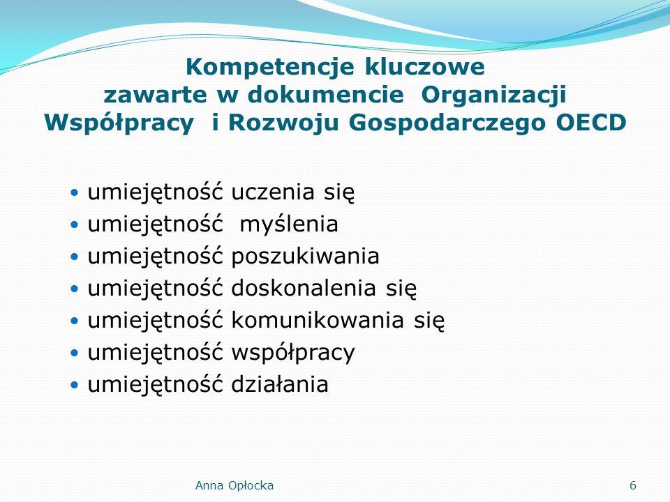 Kompetencje kluczowe zawarte w dokumencie Organizacji Współpracy i Rozwoju Gospodarczego OECD umiejętność uczenia się umiejętność myślenia umiejętność poszukiwania umiejętność doskonalenia się umiejętność komunikowania się umiejętność współpracy umiejętność działania Anna Opłocka6