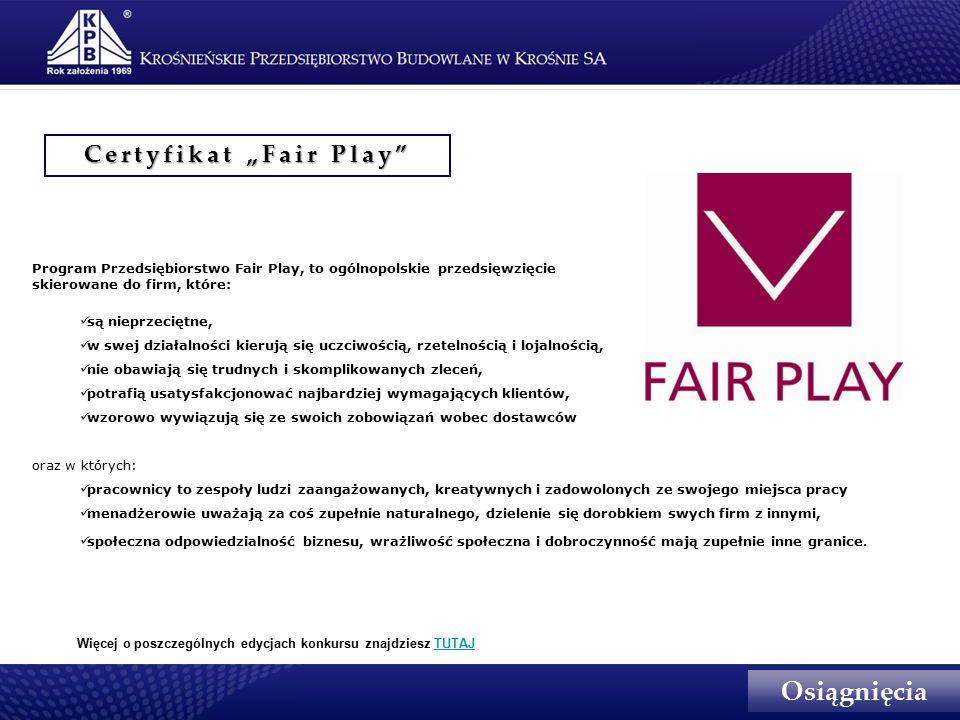 """Certyfikat """"Fair Play Program Przedsiębiorstwo Fair Play, to ogólnopolskie przedsięwzięcie skierowane do firm, które: są nieprzeciętne, w swej działalności kierują się uczciwością, rzetelnością i lojalnością, nie obawiają się trudnych i skomplikowanych zleceń, potrafią usatysfakcjonować najbardziej wymagających klientów, wzorowo wywiązują się ze swoich zobowiązań wobec dostawców oraz w których: pracownicy to zespoły ludzi zaangażowanych, kreatywnych i zadowolonych ze swojego miejsca pracy menadżerowie uważają za coś zupełnie naturalnego, dzielenie się dorobkiem swych firm z innymi, społeczna odpowiedzialność biznesu, wrażliwość społeczna i dobroczynność mają zupełnie inne granice."""