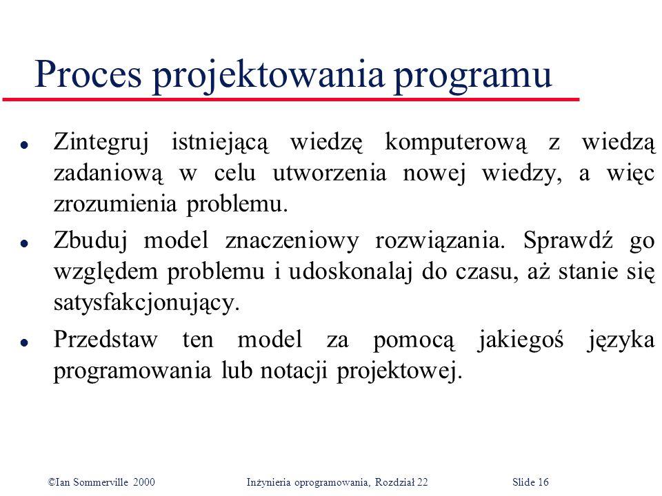 ©Ian Sommerville 2000 Inżynieria oprogramowania, Rozdział 22Slide 16 Proces projektowania programu l Zintegruj istniejącą wiedzę komputerową z wiedzą zadaniową w celu utworzenia nowej wiedzy, a więc zrozumienia problemu.
