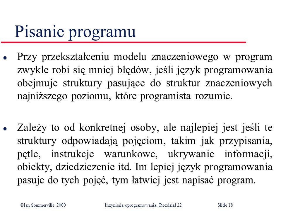 ©Ian Sommerville 2000 Inżynieria oprogramowania, Rozdział 22Slide 18 Pisanie programu l Przy przekształceniu modelu znaczeniowego w program zwykle robi się mniej błędów, jeśli język programowania obejmuje struktury pasujące do struktur znaczeniowych najniższego poziomu, które programista rozumie.