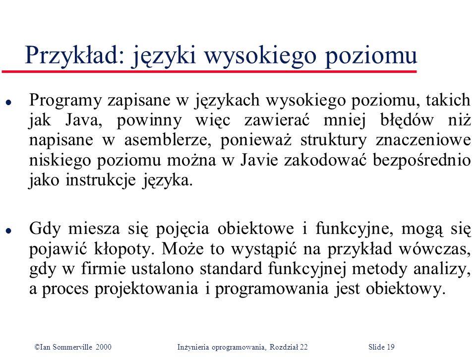 ©Ian Sommerville 2000 Inżynieria oprogramowania, Rozdział 22Slide 19 Przykład: języki wysokiego poziomu l Programy zapisane w językach wysokiego poziomu, takich jak Java, powinny więc zawierać mniej błędów niż napisane w asemblerze, ponieważ struktury znaczeniowe niskiego poziomu można w Javie zakodować bezpośrednio jako instrukcje języka.