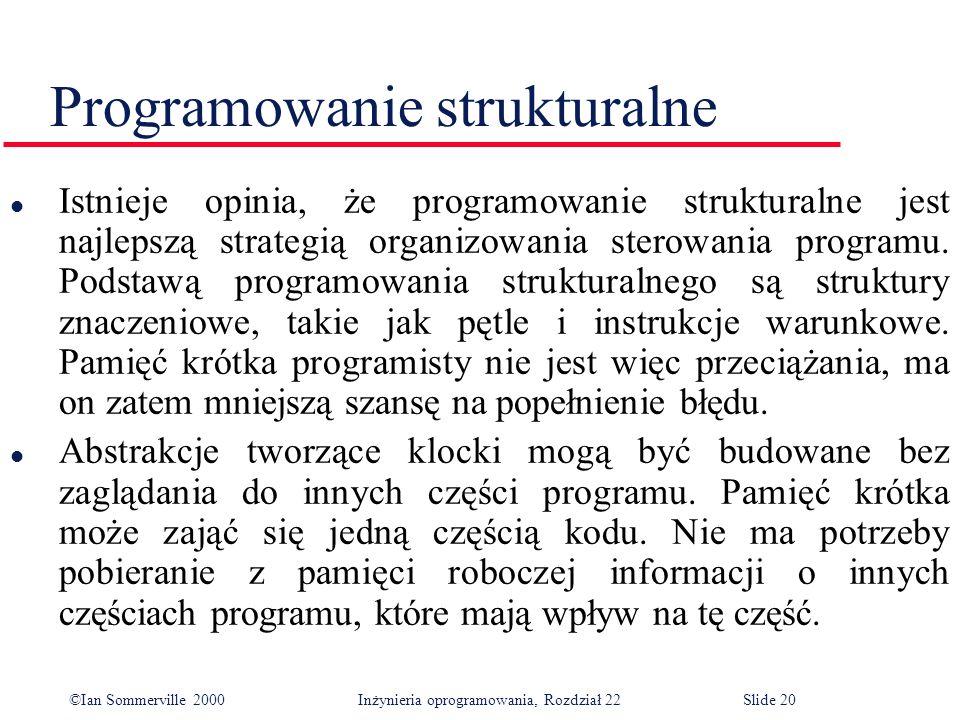 ©Ian Sommerville 2000 Inżynieria oprogramowania, Rozdział 22Slide 20 Programowanie strukturalne l Istnieje opinia, że programowanie strukturalne jest najlepszą strategią organizowania sterowania programu.