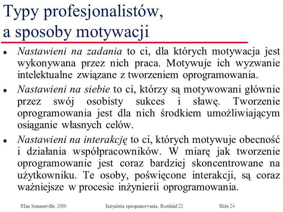 ©Ian Sommerville 2000 Inżynieria oprogramowania, Rozdział 22Slide 24 Typy profesjonalistów, a sposoby motywacji l Nastawieni na zadania to ci, dla których motywacja jest wykonywana przez nich praca.