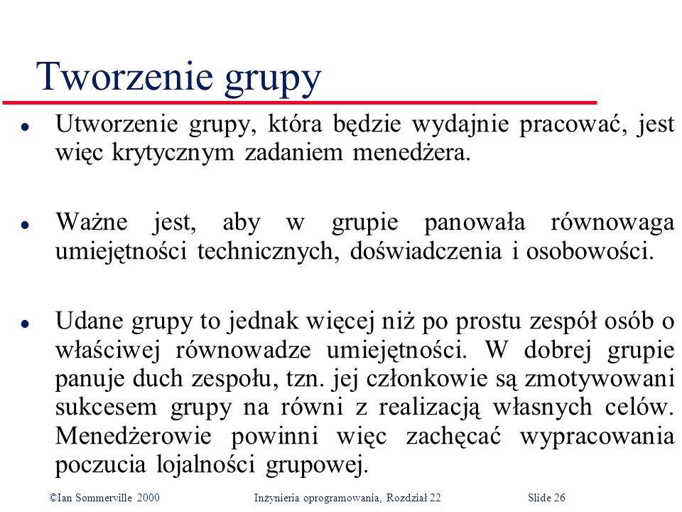 ©Ian Sommerville 2000 Inżynieria oprogramowania, Rozdział 22Slide 26 Tworzenie grupy l Utworzenie grupy, która będzie wydajnie pracować, jest więc krytycznym zadaniem menedżera.