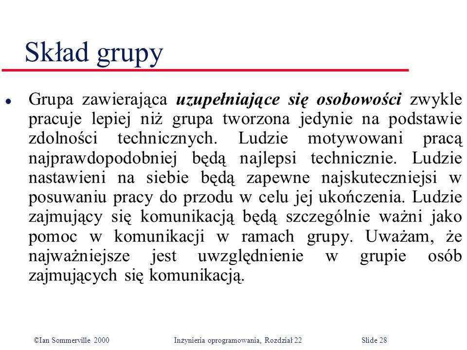 ©Ian Sommerville 2000 Inżynieria oprogramowania, Rozdział 22Slide 28 Skład grupy l Grupa zawierająca uzupełniające się osobowości zwykle pracuje lepiej niż grupa tworzona jedynie na podstawie zdolności technicznych.
